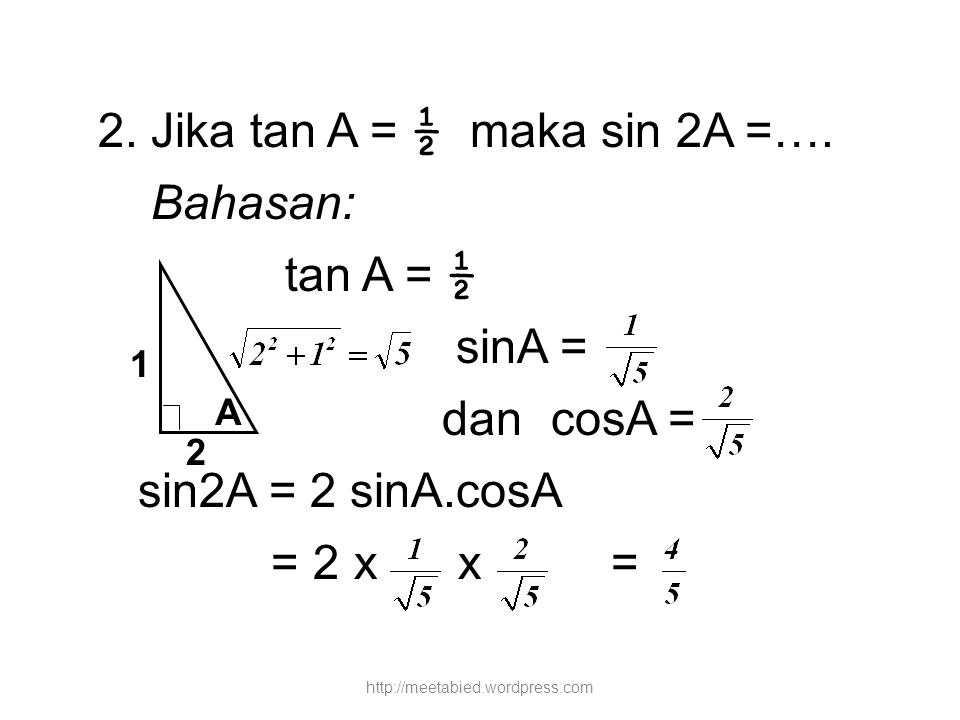 2. Jika tan A = ½ maka sin 2A =…. Bahasan: tan A = ½ sinA = dan cosA = sin2A = 2 sinA.cosA = 2 x x = A 1 2 http://meetabied.wordpress.com