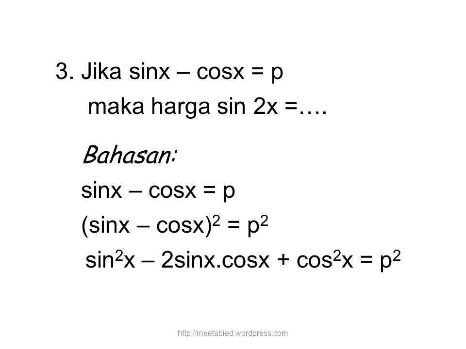 3. Jika sinx – cosx = p maka harga sin 2x =…. Bahasan: sinx – cosx = p (sinx – cosx) 2 = p 2 sin 2 x – 2sinx.cosx + cos 2 x = p 2 http://meetabied.wor