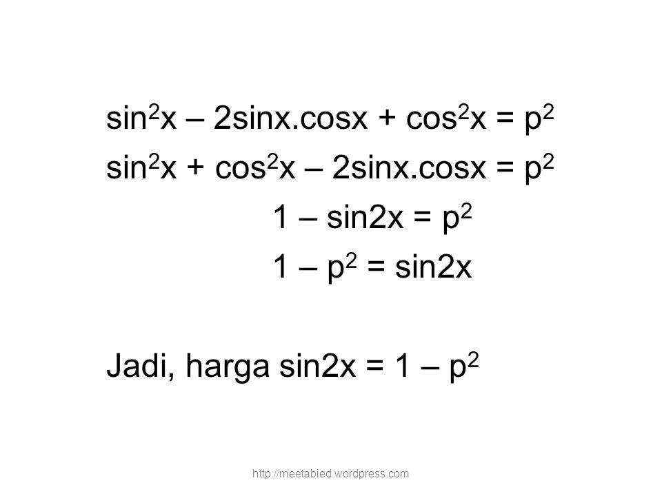 sin 2 x – 2sinx.cosx + cos 2 x = p 2 sin 2 x + cos 2 x – 2sinx.cosx = p 2 1 – sin2x = p 2 1 – p 2 = sin2x Jadi, harga sin2x = 1 – p 2 http://meetabied