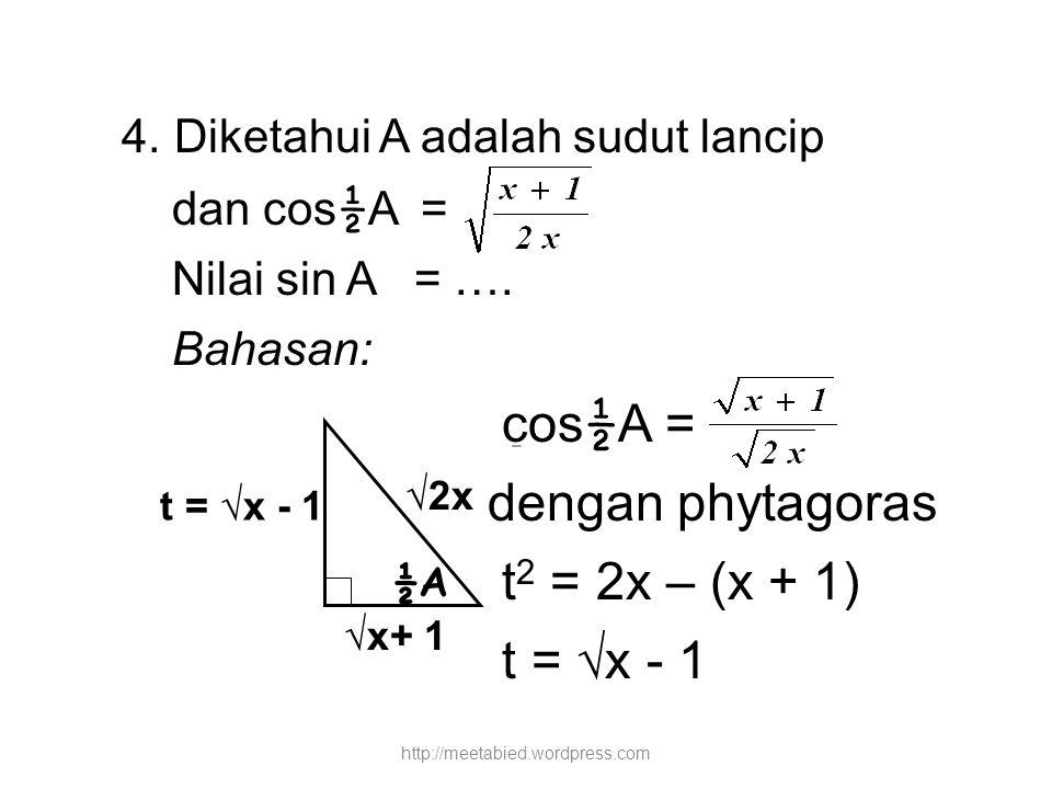 4. Diketahui A adalah sudut lancip dan cos ½ A = Nilai sin A = …. Bahasan: cos ½ A = dengan phytagoras t 2 = 2x – (x + 1) t = √x - 1 ½A √x+ 1 √2x t =