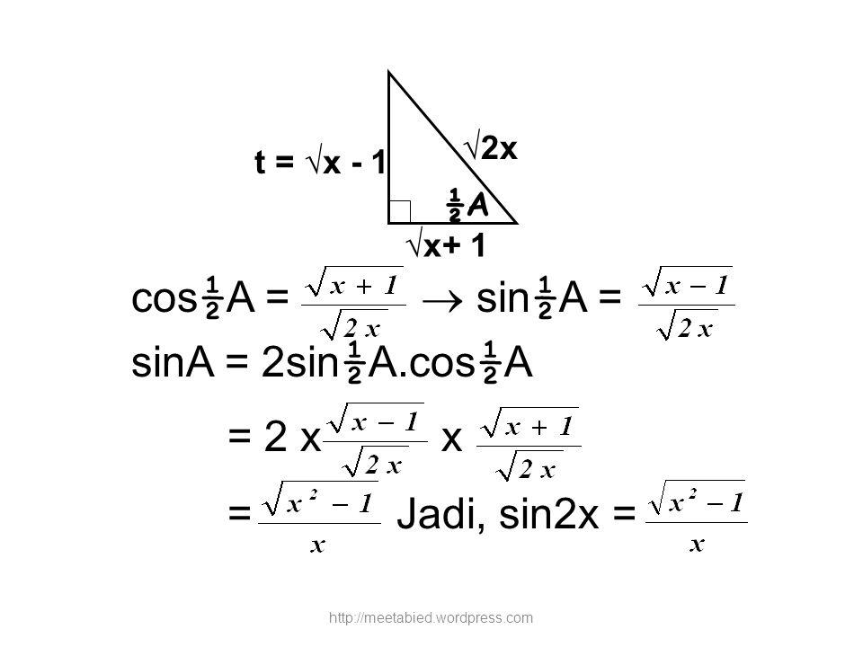 cos ½ A =  sin ½ A = sinA = 2sin ½ A.cos ½ A = 2 x x = Jadi, sin2x = ½A √x+ 1 √2x t = √x - 1 http://meetabied.wordpress.com