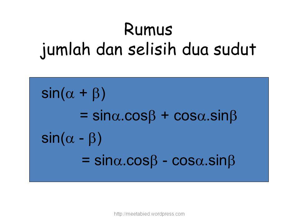 Rumus jumlah dan selisih dua sudut sin(  +  ) = sin .cos  + cos .sin  sin(  -  ) = sin .cos  - cos .sin  http://meetabied.wordpress.com