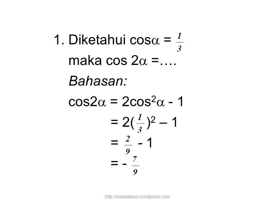 1. Diketahui cos  = maka cos 2  =…. Bahasan: cos2  = 2cos 2  - 1 = 2( ) 2 – 1 = - 1 = - http://meetabied.wordpress.com