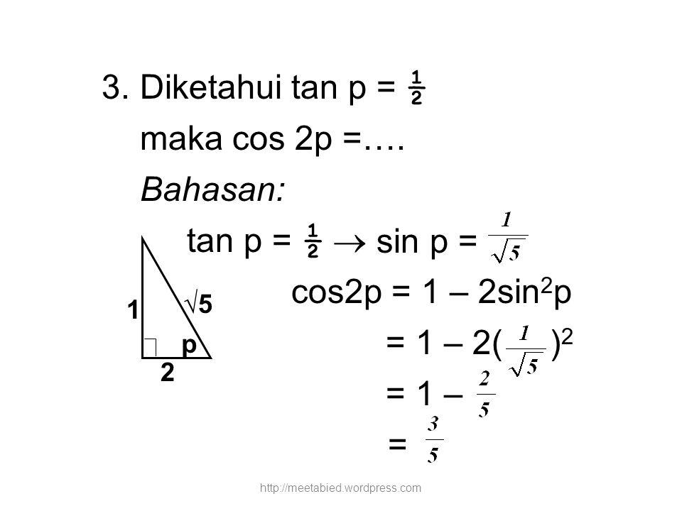 3. Diketahui tan p = ½ maka cos 2p =…. Bahasan: tan p = ½  cos2p = 1 – 2sin 2 p = 1 – 2( ) 2 = 1 – = p 1 2 √5 sin p = http://meetabied.wordpress.com