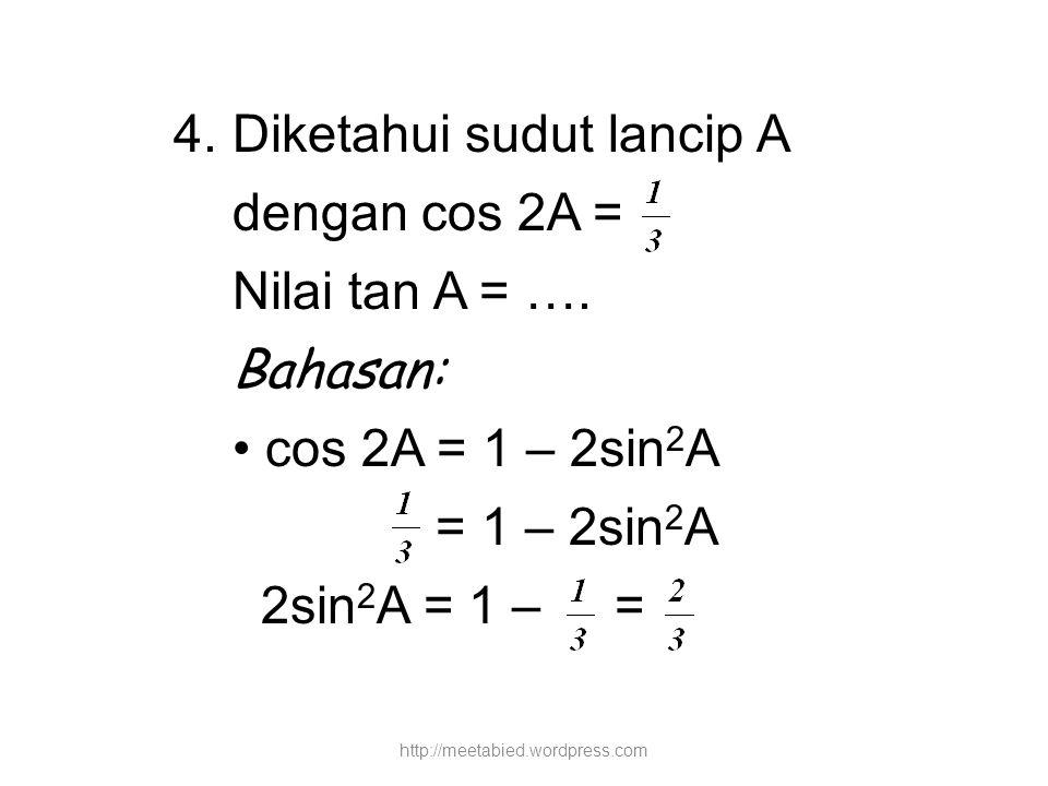 4. Diketahui sudut lancip A dengan cos 2A = Nilai tan A = …. Bahasan: cos 2A = 1 – 2sin 2 A = 1 – 2sin 2 A 2sin 2 A = 1 – = http://meetabied.wordpress