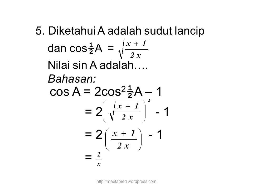 5. Diketahui A adalah sudut lancip dan cos ½ A = Nilai sin A adalah…. Bahasan: cos A = 2cos 2 ½ A – 1 = 2 - 1 = http://meetabied.wordpress.com