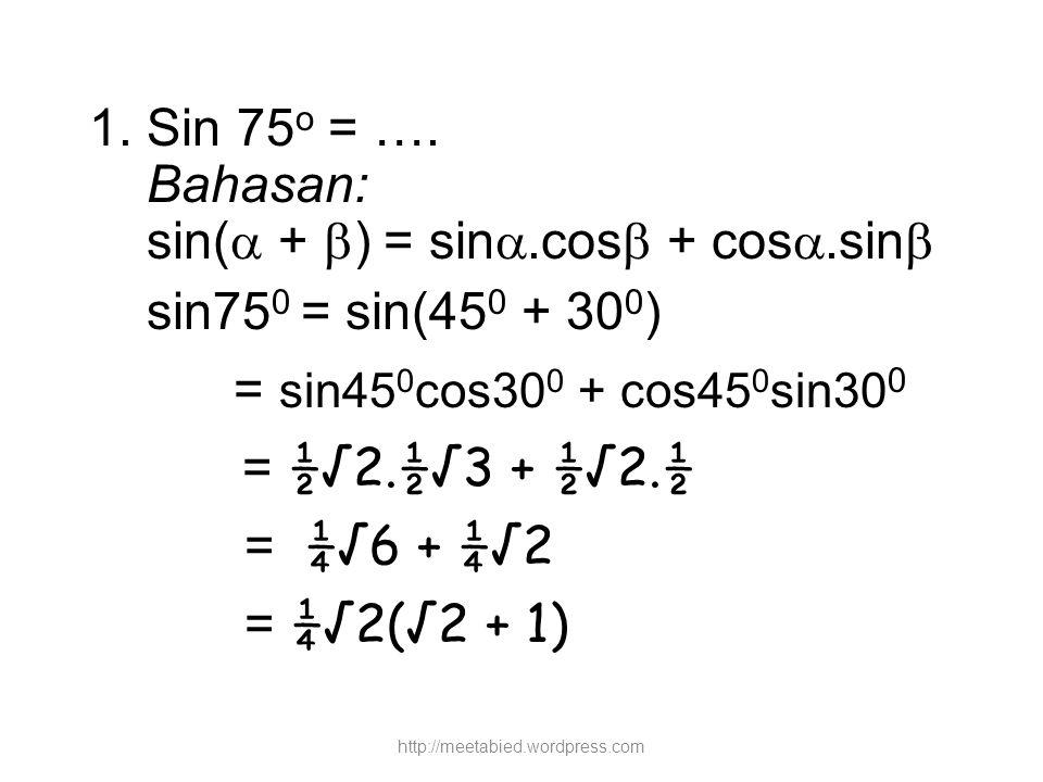 1. Sin 75 o = …. Bahasan: sin(  +  ) = sin .cos  + cos .sin  sin75 0 = sin(45 0 + 30 0 ) = sin45 0 cos30 0 + cos45 0 sin30 0 = ½√2.½√3 + ½√2.½ =