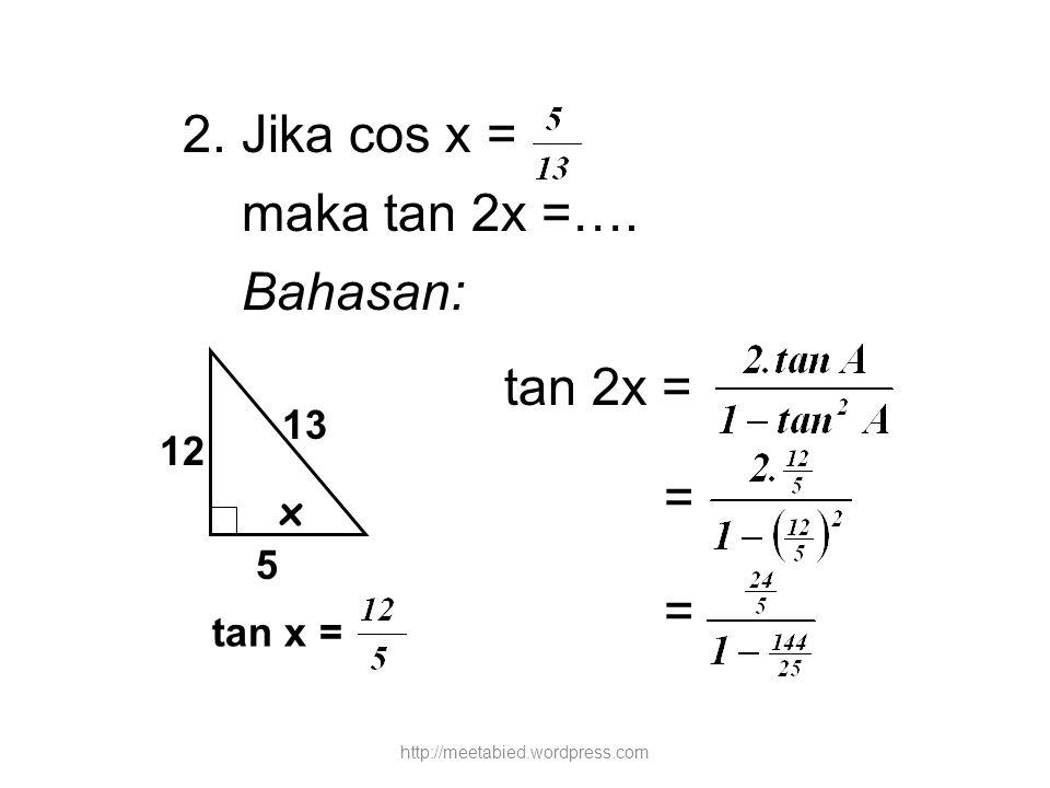 2. Jika cos x = maka tan 2x =…. Bahasan: tan 2x = = = x 5 13 12 tan x = http://meetabied.wordpress.com