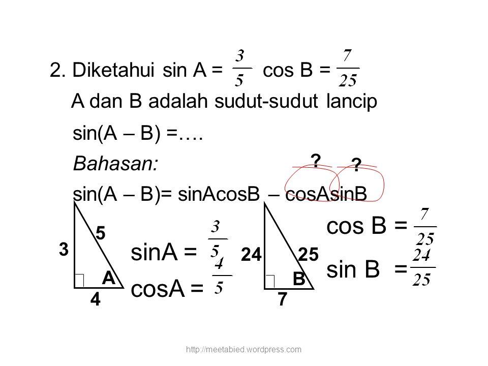 2. Diketahui sin A = cos B = A dan B adalah sudut-sudut lancip sin(A – B) =…. Bahasan: sin(A – B)= sinAcosB – cosAsinB sinA = cosA = ? ? A 3 5 4 B cos