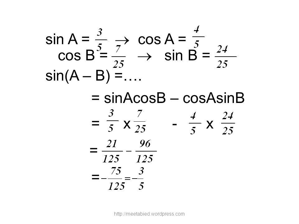 sin A =  cos A = cos B =  sin B = sin(A – B) =…. = sinAcosB – cosAsinB = x - x = = http://meetabied.wordpress.com