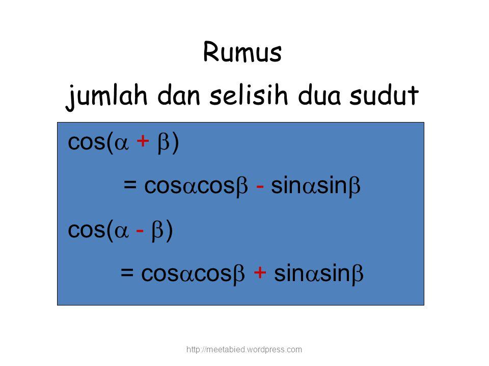 Rumus jumlah dan selisih dua sudut cos(  +  ) = cos  cos  - sin  sin  cos(  -  ) = cos  cos  + sin  sin  http://meetabied.wordpress.com