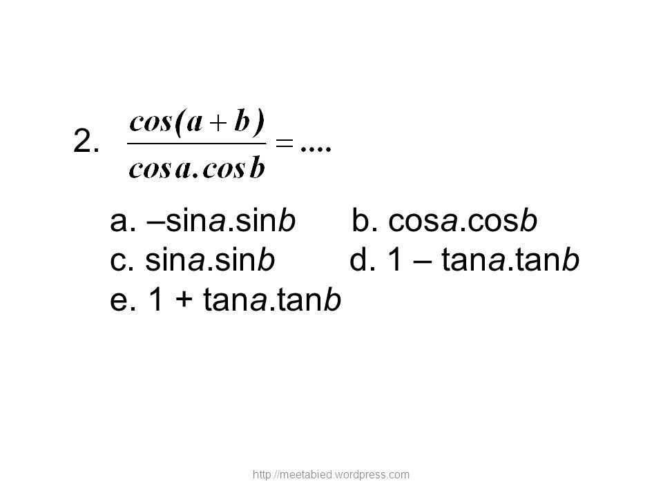 2. a. –sina.sinb b. cosa.cosb c. sina.sinb d. 1 – tana.tanb e. 1 + tana.tanb http://meetabied.wordpress.com