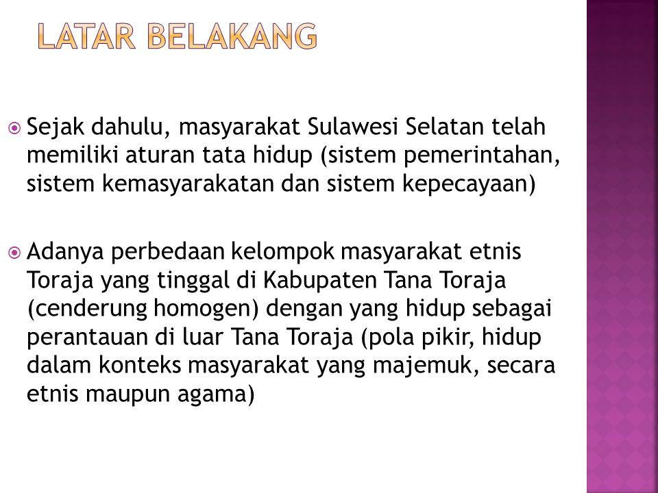  Sejak dahulu, masyarakat Sulawesi Selatan telah memiliki aturan tata hidup (sistem pemerintahan, sistem kemasyarakatan dan sistem kepecayaan)  Adanya perbedaan kelompok masyarakat etnis Toraja yang tinggal di Kabupaten Tana Toraja (cenderung homogen) dengan yang hidup sebagai perantauan di luar Tana Toraja (pola pikir, hidup dalam konteks masyarakat yang majemuk, secara etnis maupun agama)