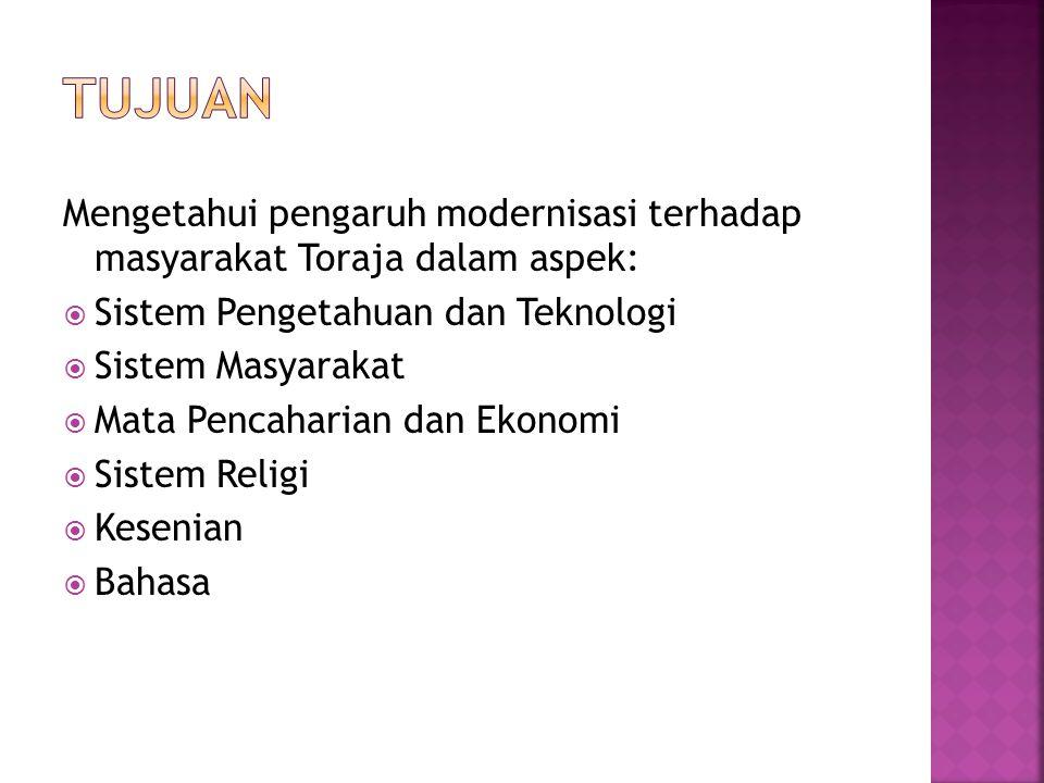 Mengetahui pengaruh modernisasi terhadap masyarakat Toraja dalam aspek:  Sistem Pengetahuan dan Teknologi  Sistem Masyarakat  Mata Pencaharian dan Ekonomi  Sistem Religi  Kesenian  Bahasa