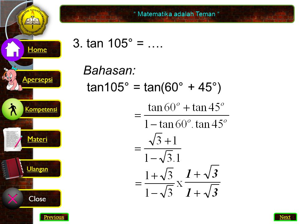 "14 3. tan 105° = …. Bahasan: tan105° = tan(60° + 45°) "" Matematika adalah Teman "" Next Previous Kompetensi Home Materi Close Ulangan Apersepsi"