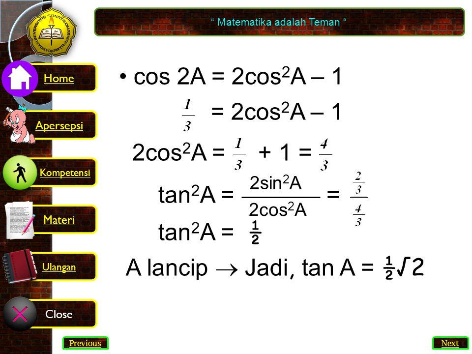 31 cos 2A = 2cos 2 A – 1 = 2cos 2 A – 1 2cos 2 A = + 1 = tan 2 A = = tan 2 A = ½ A lancip  Jadi, tan A = ½√2 2sin 2 A 2cos 2 A Matematika adalah Teman Next Previous Kompetensi Home Materi Close Ulangan Apersepsi