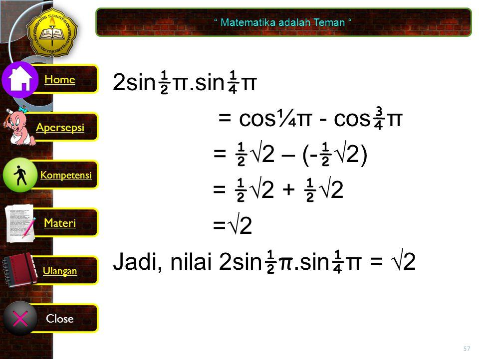 57 2sin ½ π.sin ¼ π = cos ¼ π - cos ¾ π = ½ √2 – (- ½ √2) = ½ √2 + ½ √2 =√2 Jadi, nilai 2sin ½π.sin ¼ π = √2 Matematika adalah Teman Kompetensi Home Materi Close Ulangan Apersepsi