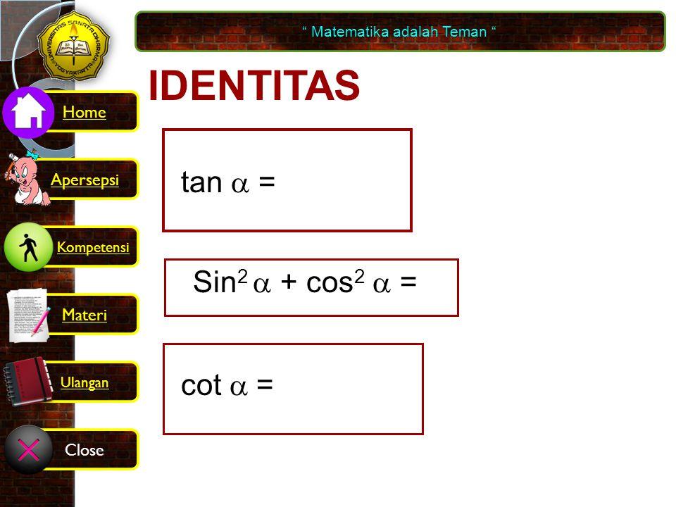 IDENTITAS cos  sin  tan  = Sin 2  + cos 2  = 1 tan  1 cot  = Matematika adalah Teman Kompetensi Home Materi Close Ulangan Apersepsi