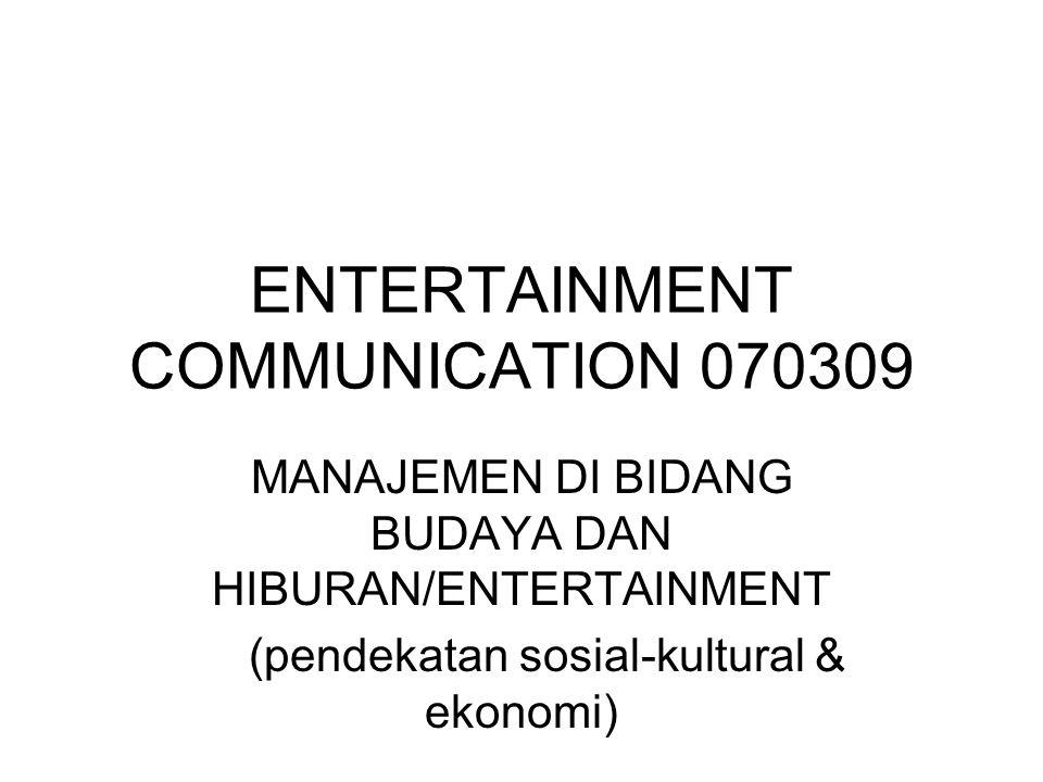 ENTERTAINMENT COMMUNICATION 070309 MANAJEMEN DI BIDANG BUDAYA DAN HIBURAN/ENTERTAINMENT (pendekatan sosial-kultural & ekonomi)