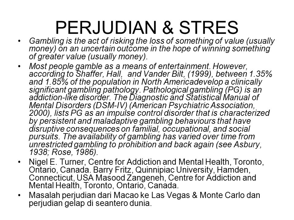 PERJUDIAN & STRES Gambling is the act of risking the loss of something of value (usually money) on an uncertain outcome in the hope of winning something of greater value (usually money).