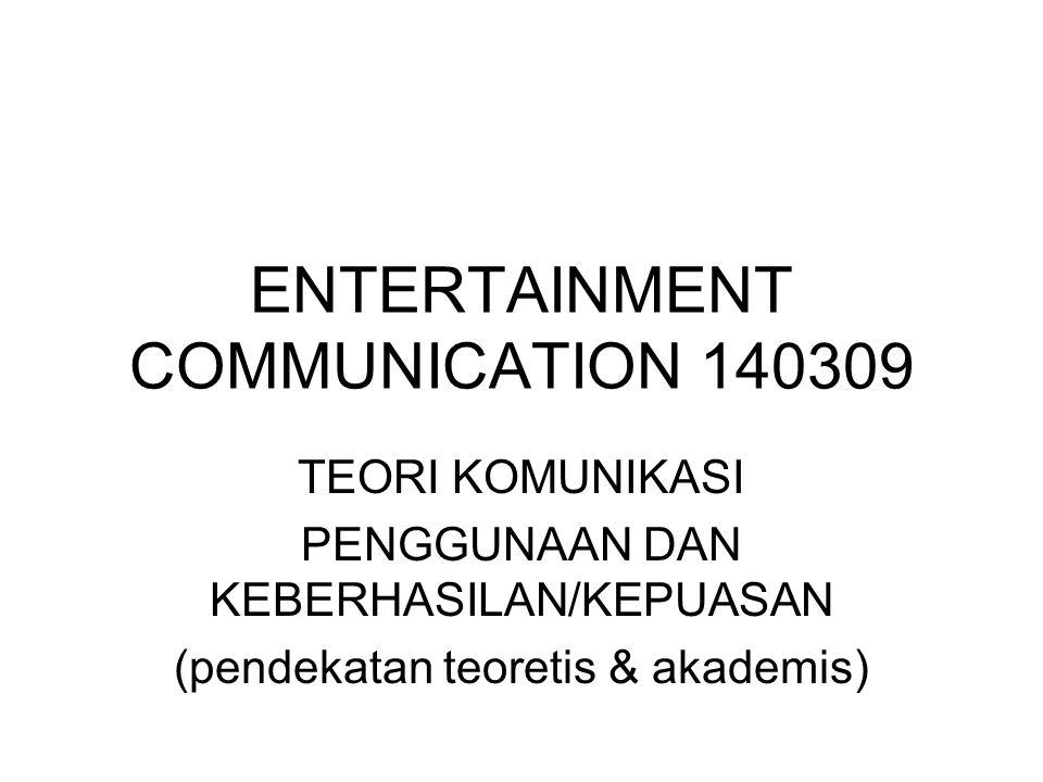 ENTERTAINMENT COMMUNICATION 140309 TEORI KOMUNIKASI PENGGUNAAN DAN KEBERHASILAN/KEPUASAN (pendekatan teoretis & akademis)