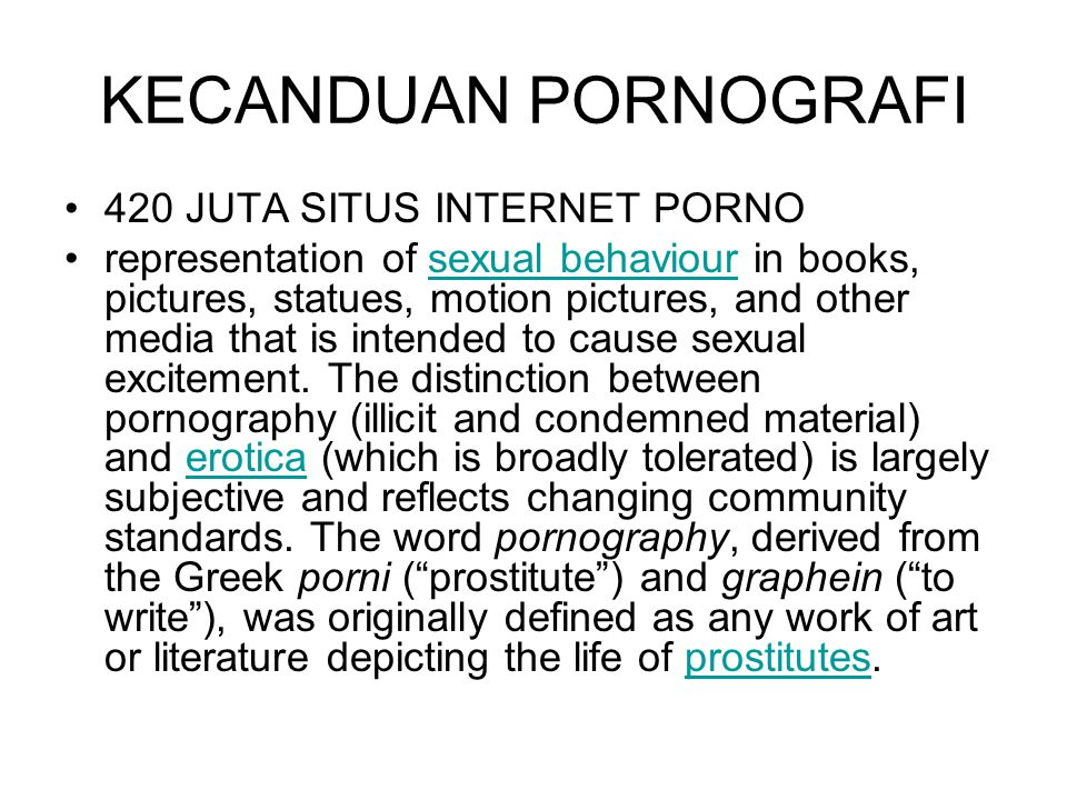 KECANDUAN PORNOGRAFI 420 JUTA SITUS INTERNET PORNO representation of sexual behaviour in books, pictures, statues, motion pictures, and other media that is intended to cause sexual excitement.