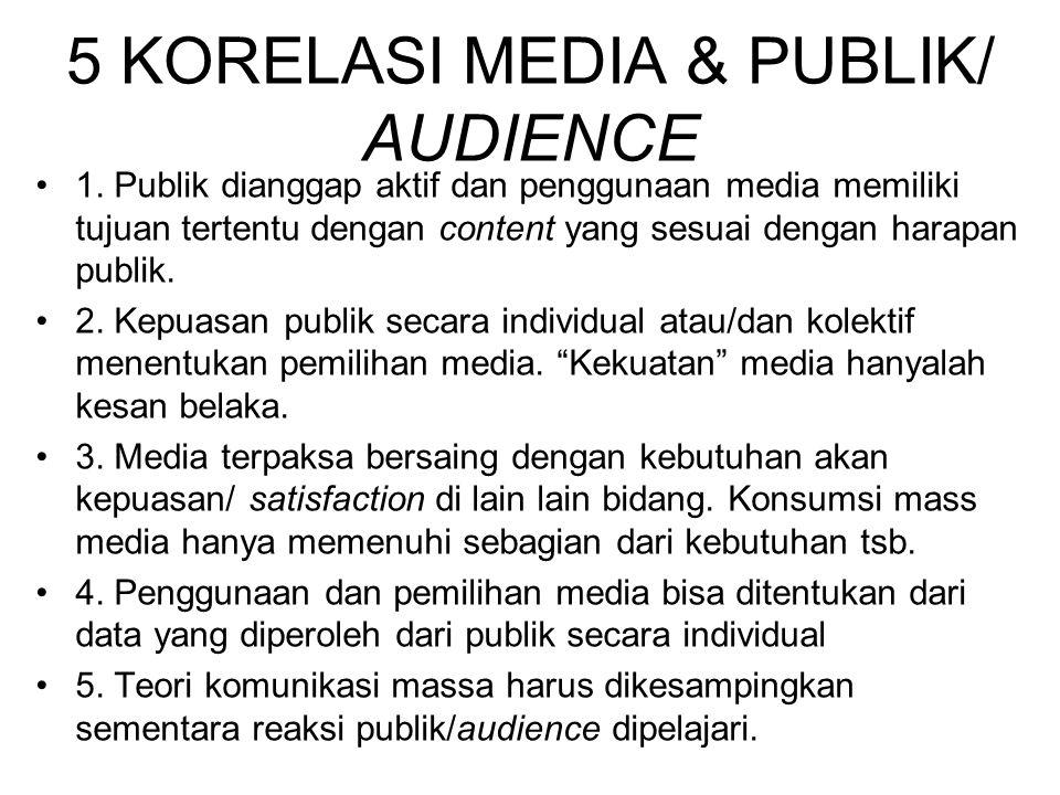5 KORELASI MEDIA & PUBLIK/ AUDIENCE 1. Publik dianggap aktif dan penggunaan media memiliki tujuan tertentu dengan content yang sesuai dengan harapan p