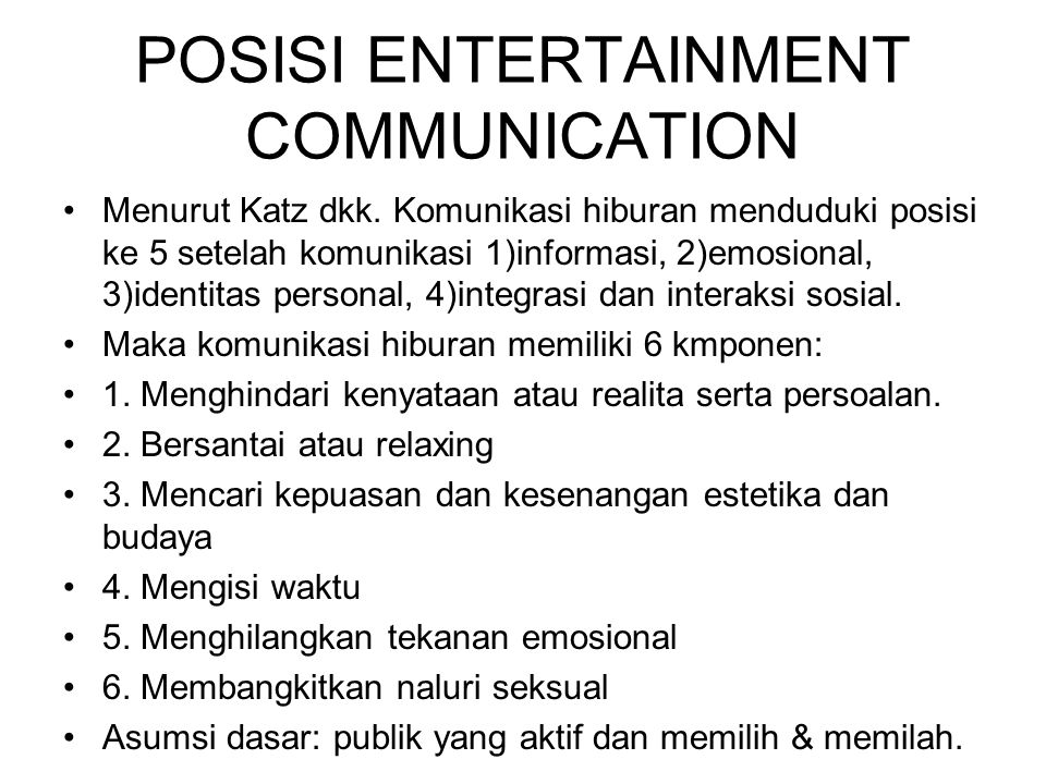 POSISI ENTERTAINMENT COMMUNICATION Menurut Katz dkk. Komunikasi hiburan menduduki posisi ke 5 setelah komunikasi 1)informasi, 2)emosional, 3)identitas