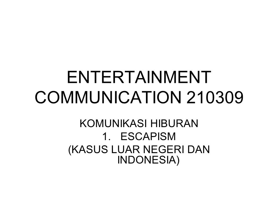 ENTERTAINMENT COMMUNICATION 210309 KOMUNIKASI HIBURAN 1.ESCAPISM (KASUS LUAR NEGERI DAN INDONESIA)
