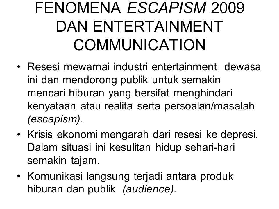FENOMENA ESCAPISM 2009 DAN ENTERTAINMENT COMMUNICATION Resesi mewarnai industri entertainment dewasa ini dan mendorong publik untuk semakin mencari hi