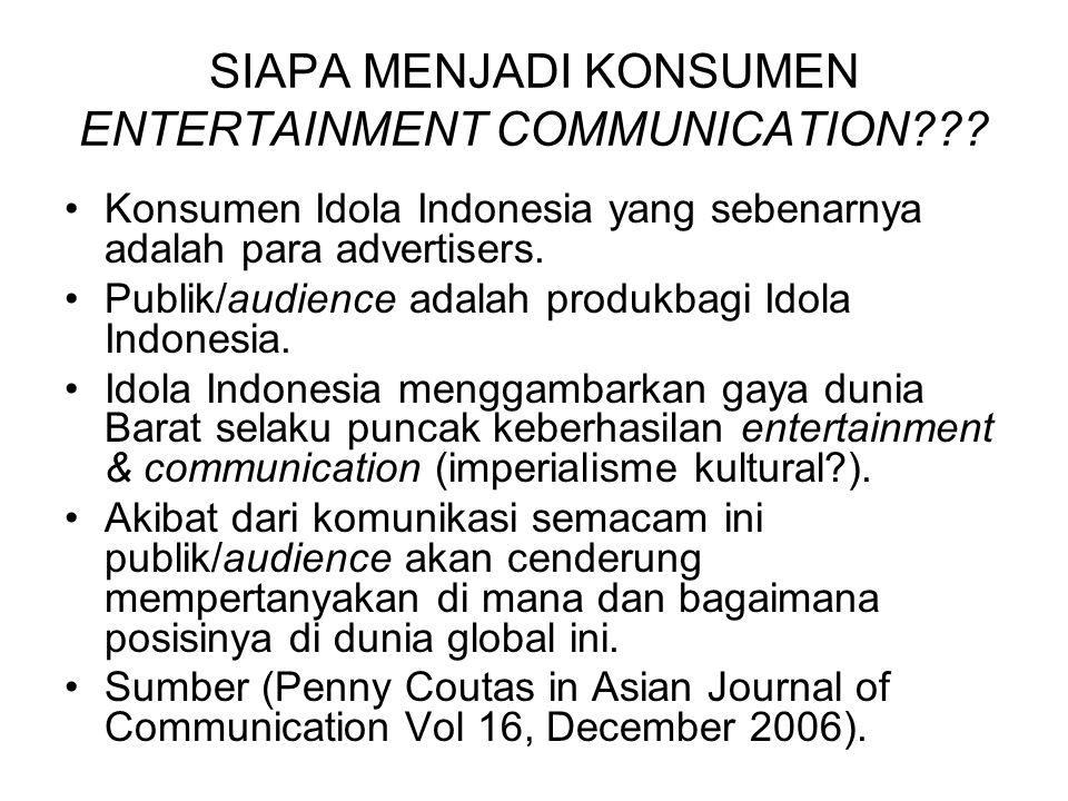 SIAPA MENJADI KONSUMEN ENTERTAINMENT COMMUNICATION??? Konsumen Idola Indonesia yang sebenarnya adalah para advertisers. Publik/audience adalah produkb