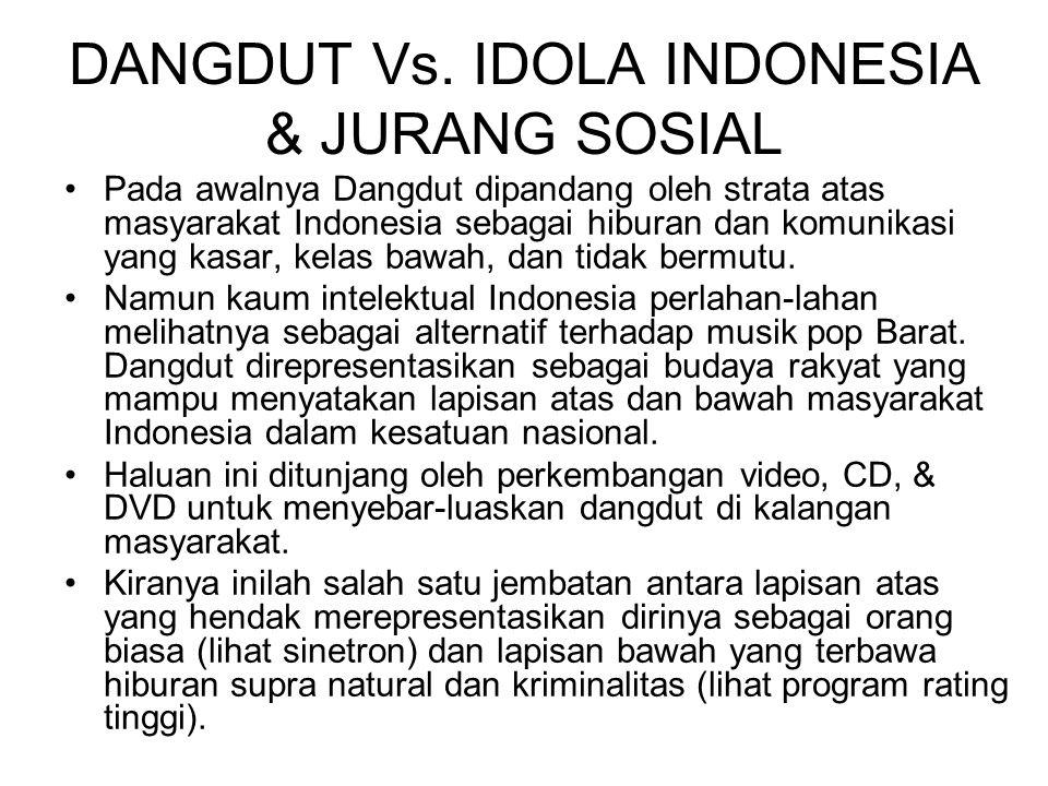DANGDUT Vs. IDOLA INDONESIA & JURANG SOSIAL Pada awalnya Dangdut dipandang oleh strata atas masyarakat Indonesia sebagai hiburan dan komunikasi yang k