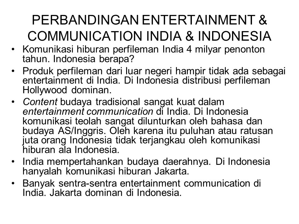 PERBANDINGAN ENTERTAINMENT & COMMUNICATION INDIA & INDONESIA Komunikasi hiburan perfileman India 4 milyar penonton tahun. Indonesia berapa? Produk per