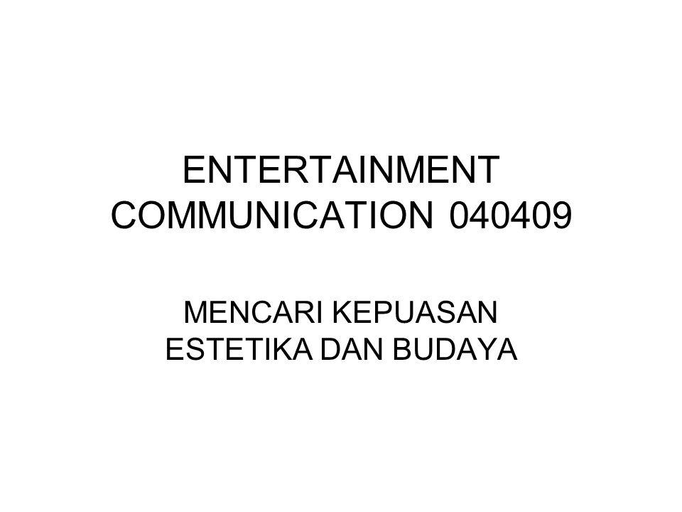 ENTERTAINMENT COMMUNICATION 040409 MENCARI KEPUASAN ESTETIKA DAN BUDAYA