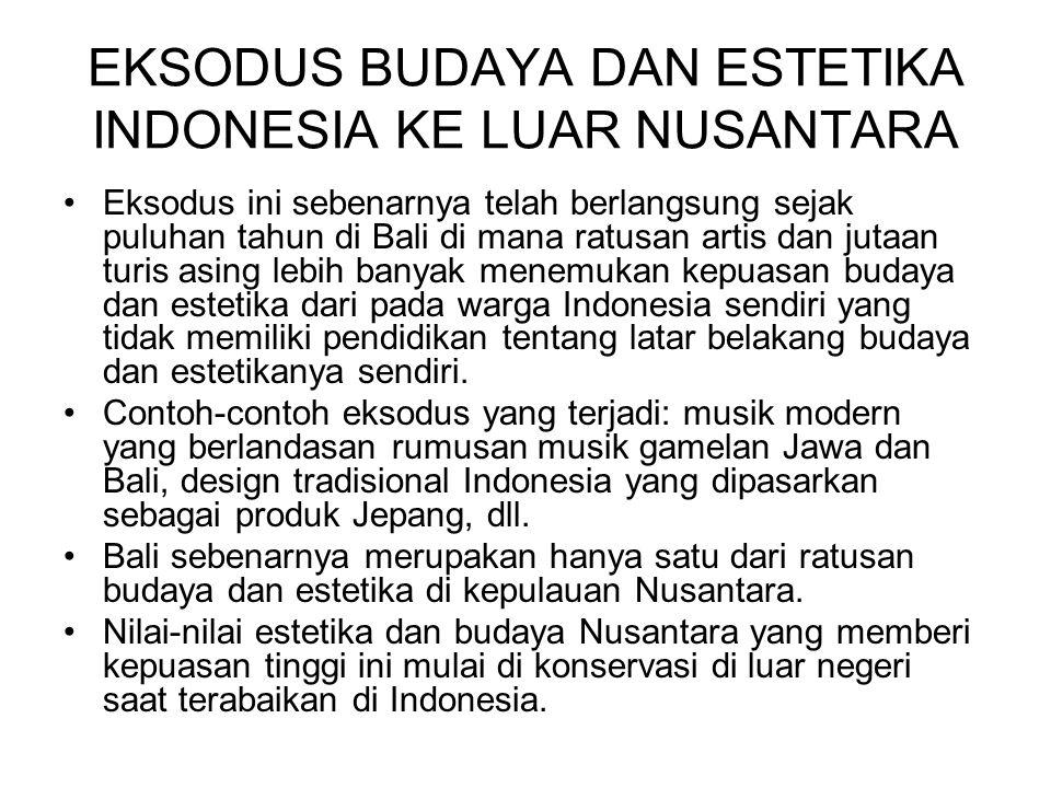 EKSODUS BUDAYA DAN ESTETIKA INDONESIA KE LUAR NUSANTARA Eksodus ini sebenarnya telah berlangsung sejak puluhan tahun di Bali di mana ratusan artis dan
