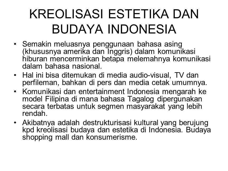 KREOLISASI ESTETIKA DAN BUDAYA INDONESIA Semakin meluasnya penggunaan bahasa asing (khususnya amerika dan Inggris) dalam komunikasi hiburan mencermink