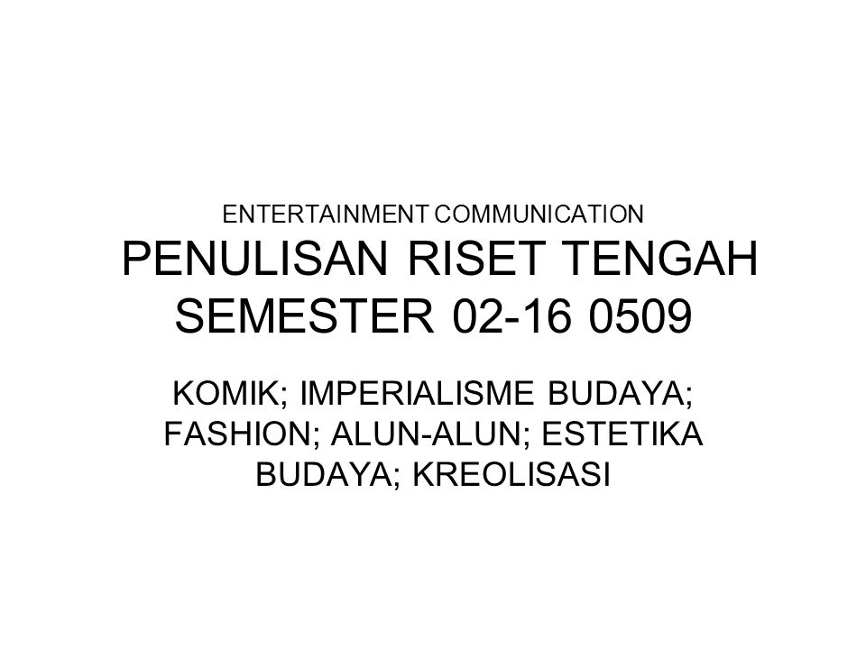 ENTERTAINMENT COMMUNICATION PENULISAN RISET TENGAH SEMESTER 02-16 0509 KOMIK; IMPERIALISME BUDAYA; FASHION; ALUN-ALUN; ESTETIKA BUDAYA; KREOLISASI