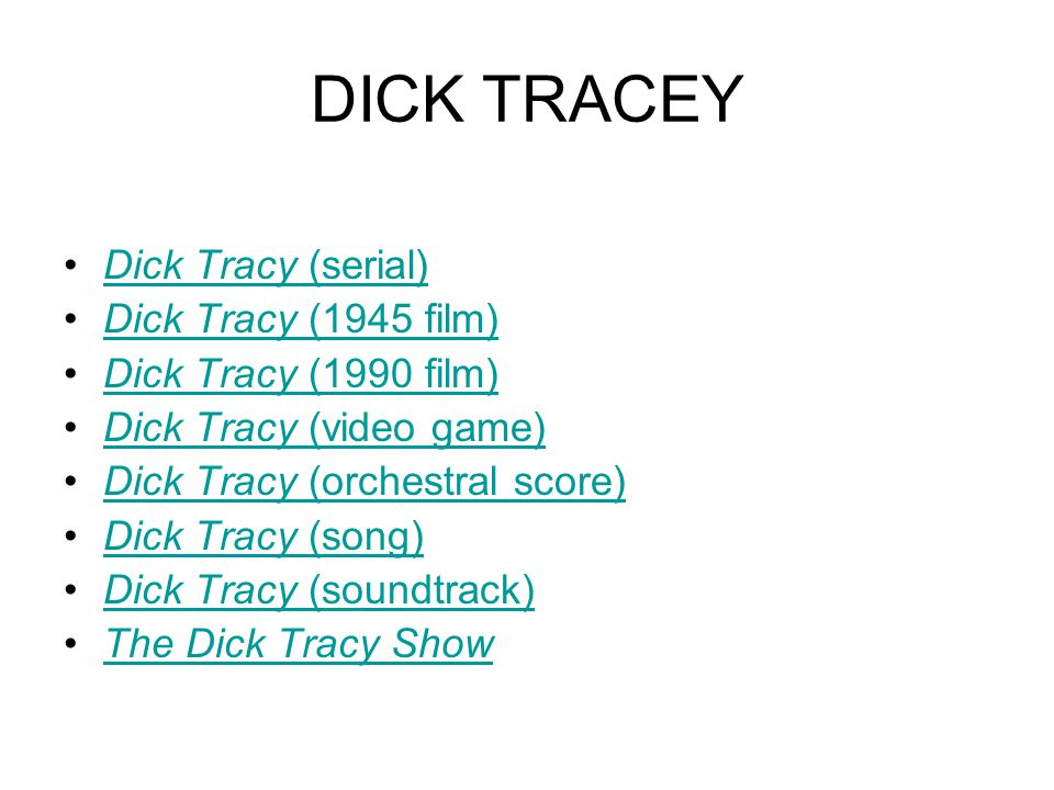 DICK TRACEY Dick Tracy (serial)Dick Tracy (serial) Dick Tracy (1945 film)Dick Tracy (1945 film) Dick Tracy (1990 film)Dick Tracy (1990 film) Dick Tracy (video game)Dick Tracy (video game) Dick Tracy (orchestral score)Dick Tracy (orchestral score) Dick Tracy (song)Dick Tracy (song) Dick Tracy (soundtrack)Dick Tracy (soundtrack) The Dick Tracy Show