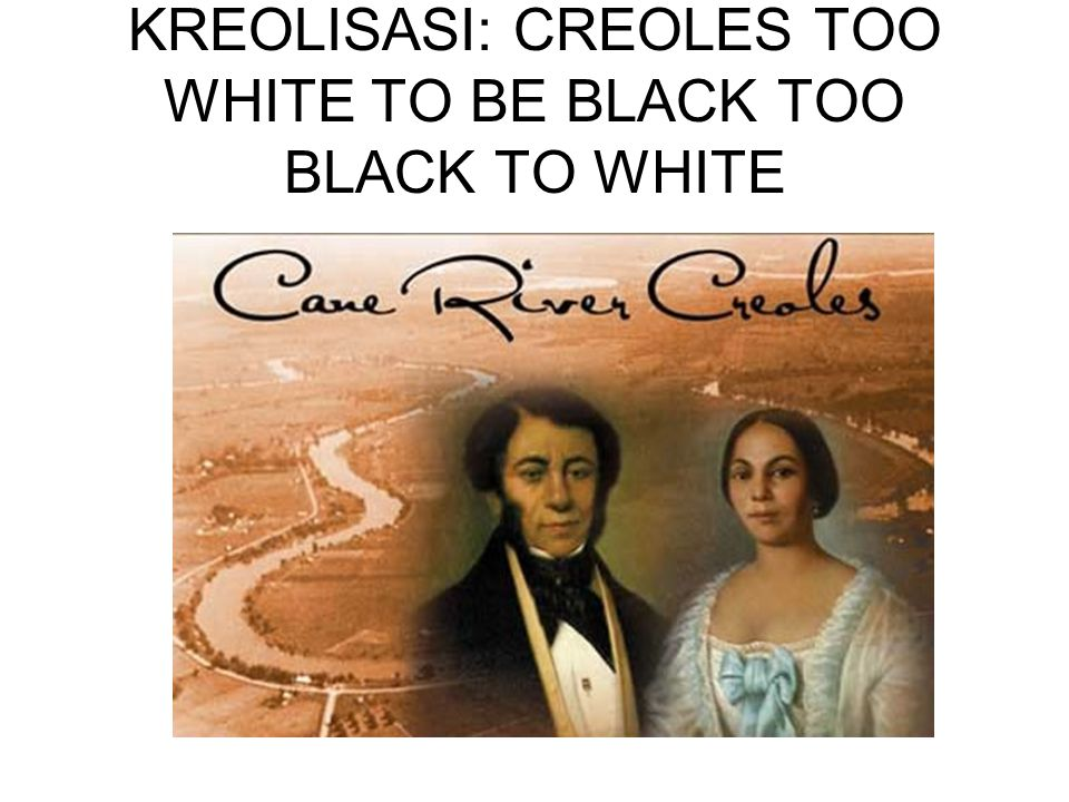 KREOLISASI: CREOLES TOO WHITE TO BE BLACK TOO BLACK TO WHITE