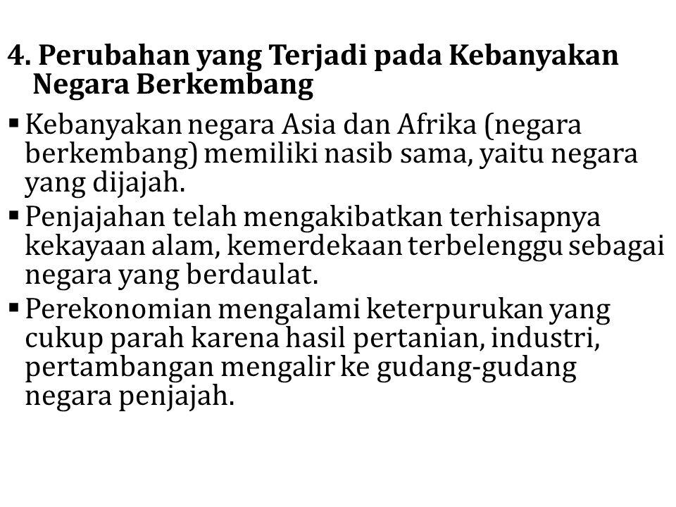 4. Perubahan yang Terjadi pada Kebanyakan Negara Berkembang  Kebanyakan negara Asia dan Afrika (negara berkembang) memiliki nasib sama, yaitu negara