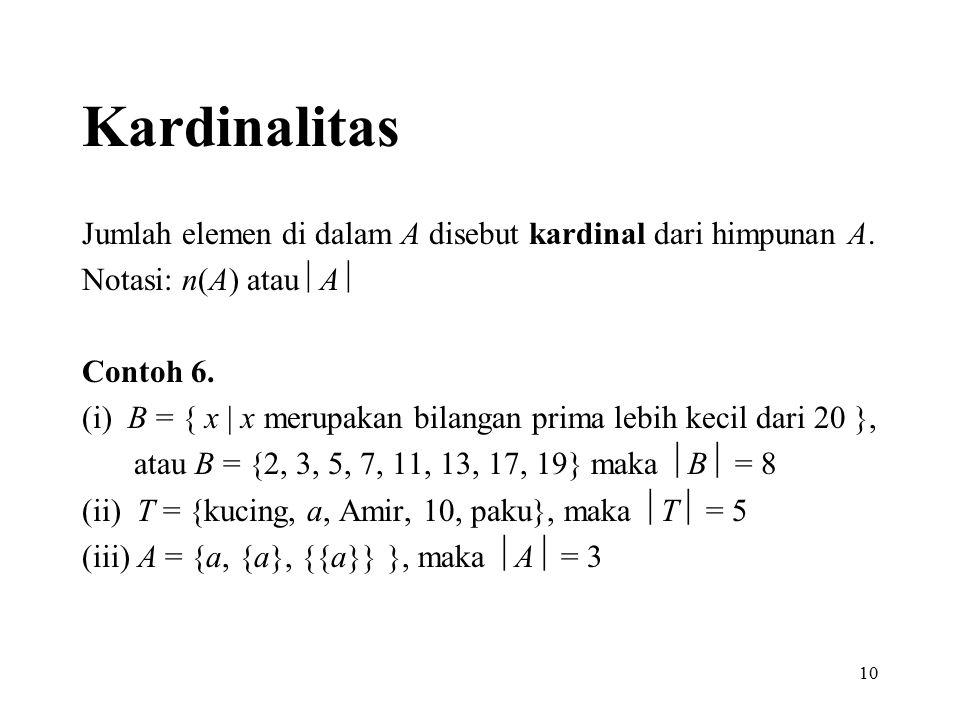 10 Kardinalitas Jumlah elemen di dalam A disebut kardinal dari himpunan A. Notasi: n(A) atau  A  Contoh 6. (i) B = { x | x merupakan bilangan prima