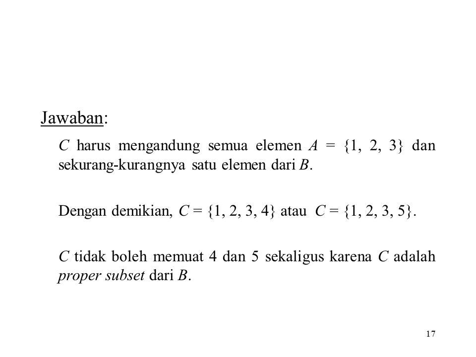 17 Jawaban: C harus mengandung semua elemen A = {1, 2, 3} dan sekurang-kurangnya satu elemen dari B. Dengan demikian, C = {1, 2, 3, 4} atau C = {1, 2,