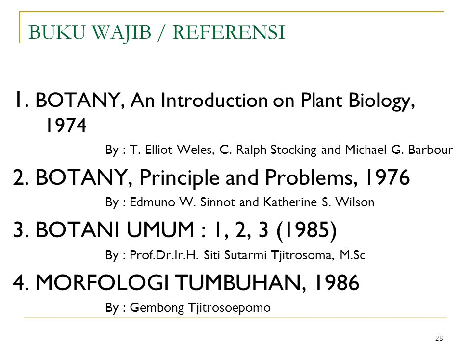 28 BUKU WAJIB / REFERENSI 1. BOTANY, An Introduction on Plant Biology, 1974 By : T. Elliot Weles, C. Ralph Stocking and Michael G. Barbour 2. BOTANY,