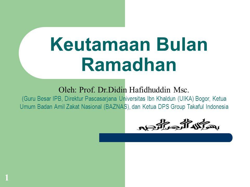 1 Keutamaan Bulan Ramadhan Oleh: Prof. Dr.Didin Hafidhuddin Msc. (Guru Besar IPB, Direktur Pascasarjana Universitas Ibn Khaldun (UIKA) Bogor, Ketua Um
