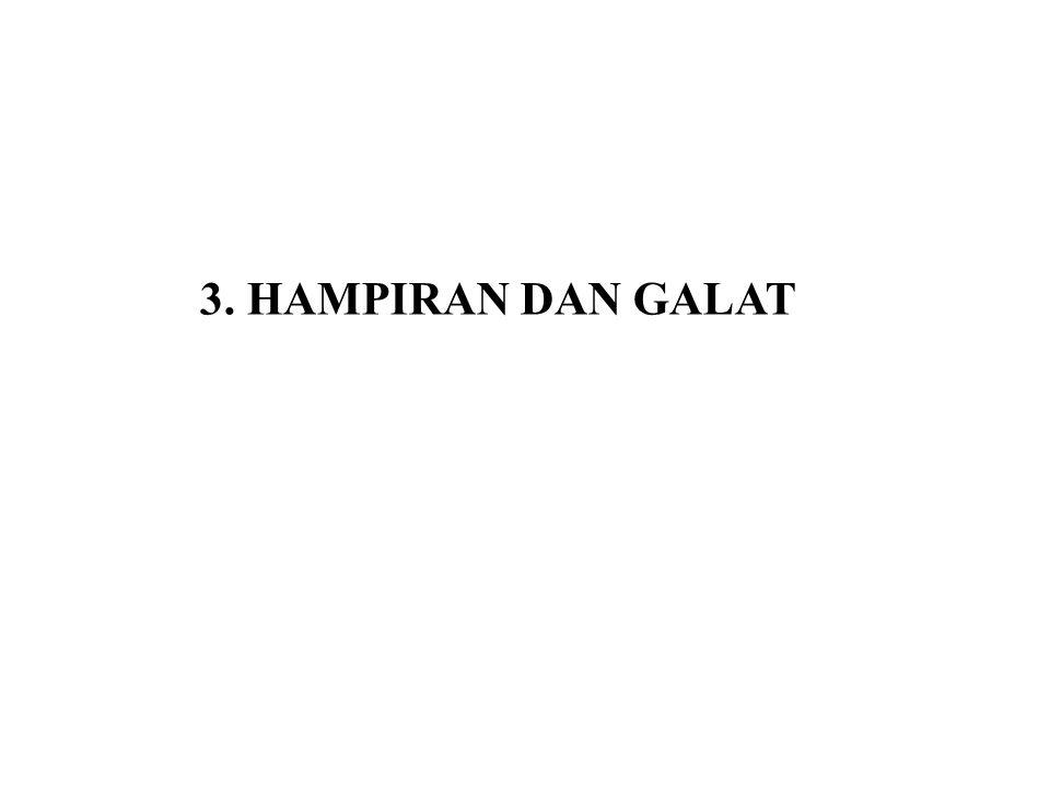 3.1 Definisi Hampiran dan Galat (Kesalahan) Hampiran, pendekatan atau aproksimasi (approximation) didefinisikan sebagai nilai yang mendekati solusi sejati (exact solution) Galat atau kesalahan (error) sebenarnya (  ) didefinisikan sebagai selisih solusi sejati (x 0 ) dengan solusi hampiran (x),  = x 0 – x(3.1) Galat atau kesalahan (error) relatif sebenarnya (  r ) didefinisikan sebagai perbandingan antara kesalahan sebenarnya (  ) dengan solusi sejati (x 0 ) (3.2)
