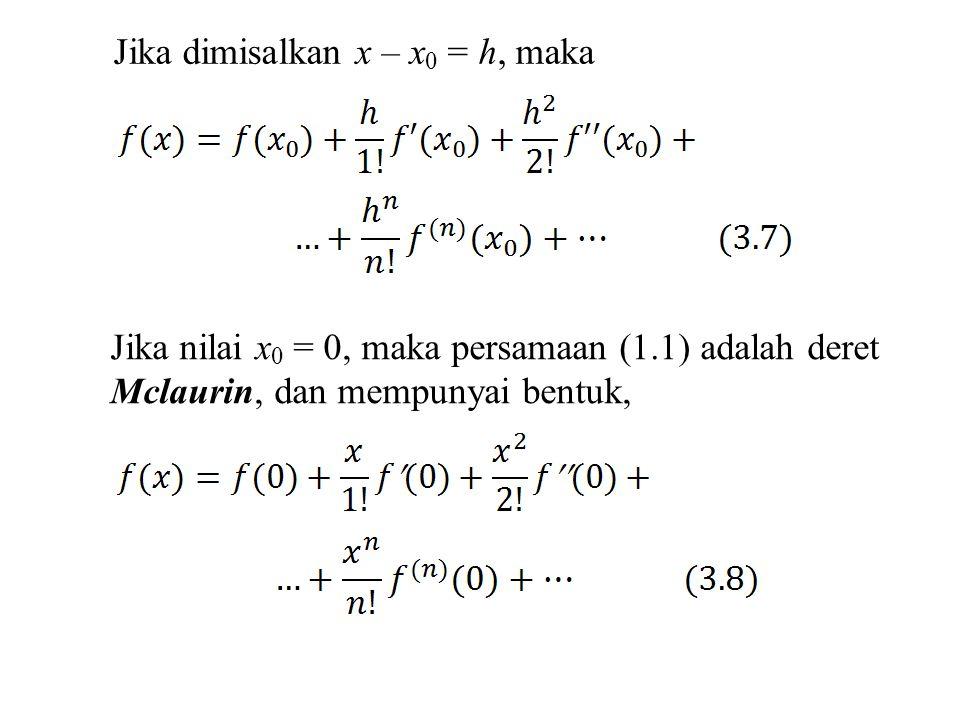 Jika dimisalkan x – x 0 = h, maka Jika nilai x 0 = 0, maka persamaan (1.1) adalah deret Mclaurin, dan mempunyai bentuk,