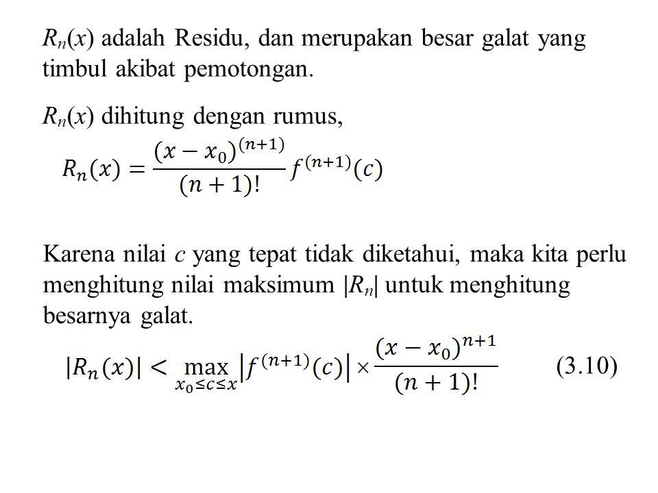 Karena nilai c yang tepat tidak diketahui, maka kita perlu menghitung nilai maksimum |R n | untuk menghitung besarnya galat. R n (x) adalah Residu, da