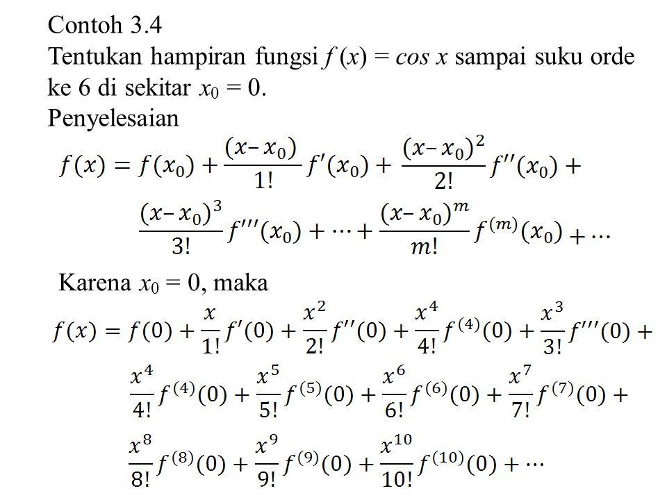 Contoh 3.4 Tentukan hampiran fungsi f (x) = cos x sampai suku orde ke 6 di sekitar x 0 = 0. Penyelesaian Karena x 0 = 0, maka