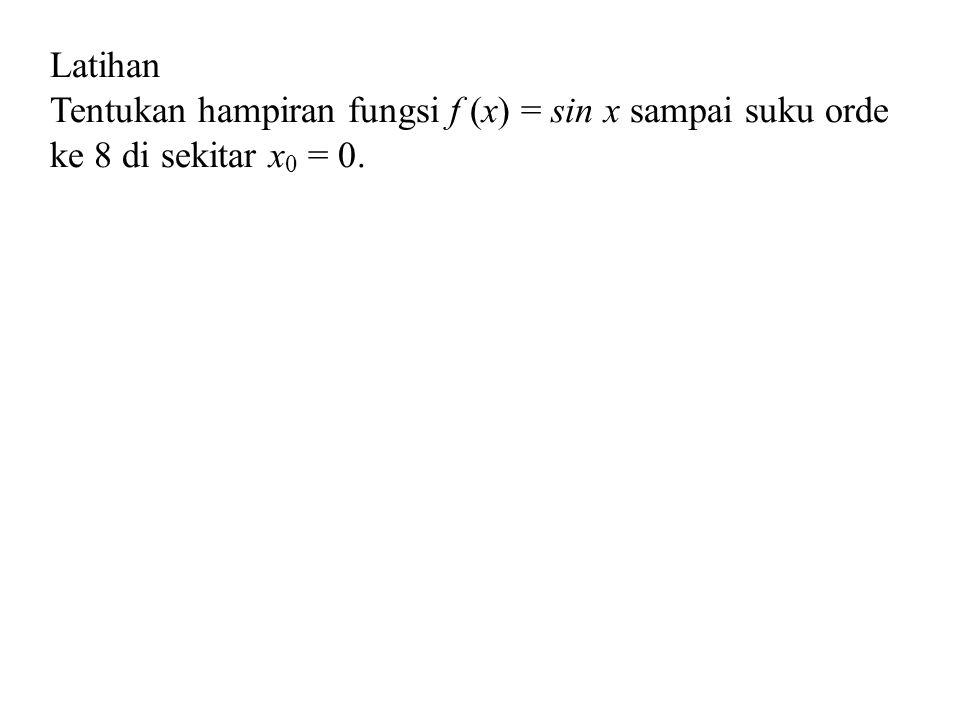 Latihan Tentukan hampiran fungsi f (x) = sin x sampai suku orde ke 8 di sekitar x 0 = 0.