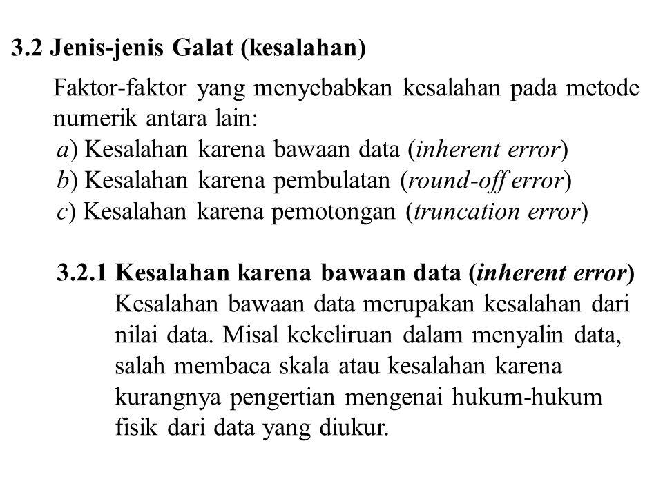 3.2.2 Kesalahan karena pembulatan (round-off error) Kesalahan karena pembulatan (round-off error) terjadi karena tidak diperhitungkannya beberapa angka terakhir dari suatu bilangan; artinya solusi hampiran digunakan untuk menggantikan solusi sejati (eksak).